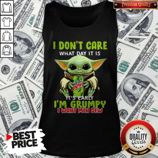Baby Yoda I Don't Care What Day It Is It's Early I'm Grumpy I Want MTN Dew Tank Top