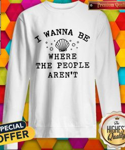Beautiful I Wanna Be Where The People Aren't Sweatshirt