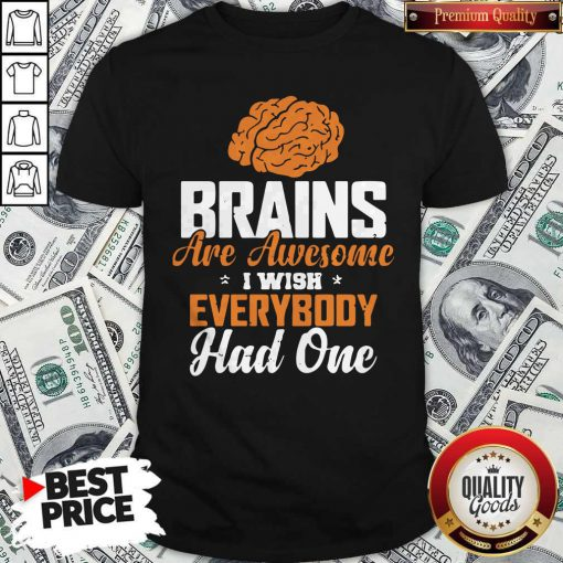 Brains Are Awesome I Wish Everybody Had One Shirt