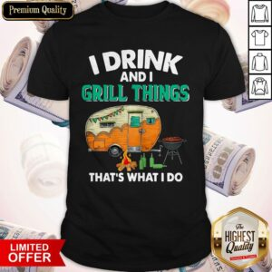 Camping I Drink And I Grill Things That's What I Do Shirt