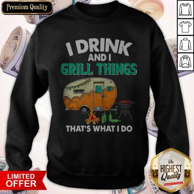 Camping I Drink And I Grill Things That's What I Do Sweatshirt