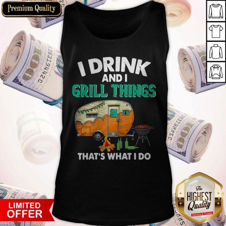 Camping I Drink And I Grill Things That's What I Do Tank Top