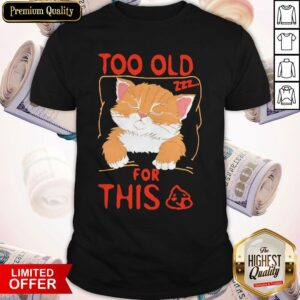 Cat Sleeping Too Old For This Shit Shirt