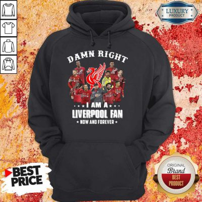 Damn Right I Am A Liverpool Fan Now And Forever Hoodie