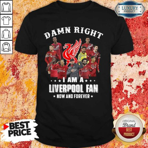 Damn Right I Am A Liverpool Fan Now And Forever Shirt