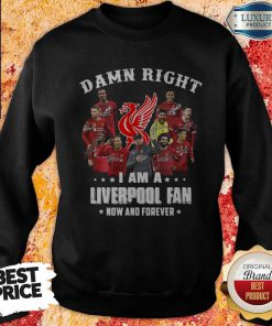 Damn Right I Am A Liverpool Fan Now And Forever Sweatshirt