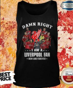 Damn Right I Am A Liverpool Fan Now And Forever Tank Top