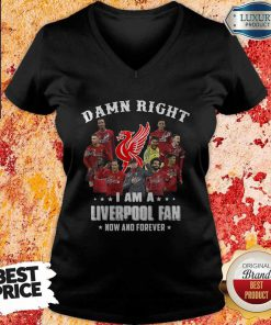 Damn Right I Am A Liverpool Fan Now And Forever V-neck