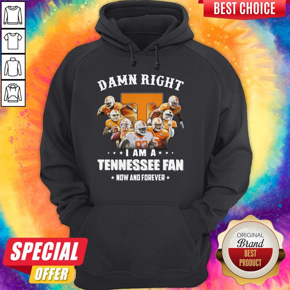 Damn Right I Am A Tennessee Fan Now And Forever Hoodie