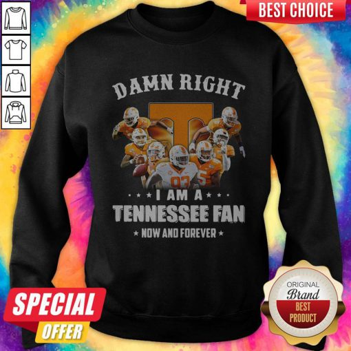 Damn Right I Am A Tennessee Fan Now And Forever Sweatshirt