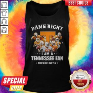Damn Right I Am A Tennessee Fan Now And Forever Tank Top