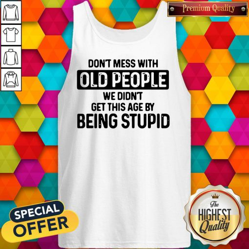 Don't Mess With Old People We Didn't Get This Age By Being Stupid Tank Top