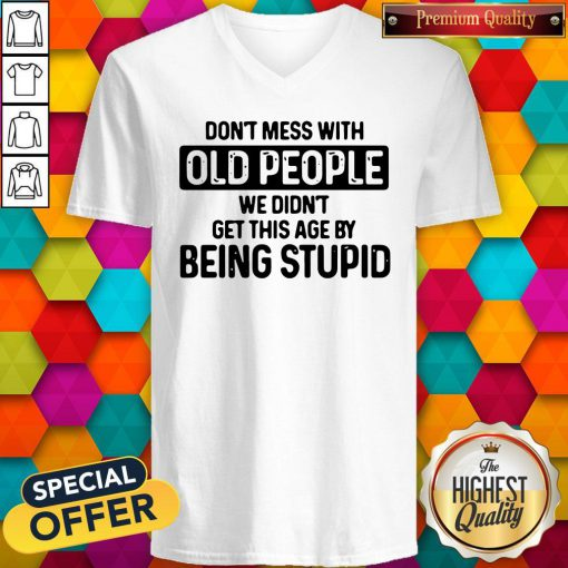 Don't Mess With Old People We Didn't Get This Age By Being Stupid V-neck