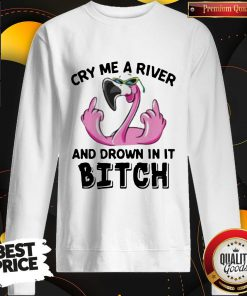 Flamingo Cry Me A River And Drown In It Bitch Sweatshirt