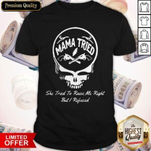Grateful Dead Logo Mama Tried She Tried To Raise Me Right But I Refused Shirt
