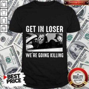 Happy Halloween Get In Loser We're Going Killing Shirt