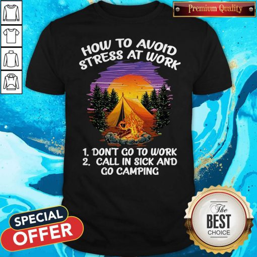 How To Avoid Stress At Work Don't Go To Work Call In Sick And Go Camping Shirt