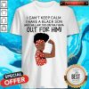 I Can't Keep Calm I Have A Black Son Shirt