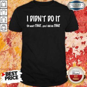 I Didn't Do It Oh Wait That Yes I Did Do That Shirt