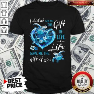 I Didn't Give You The Gift Of Life Turtle Blue Shirt