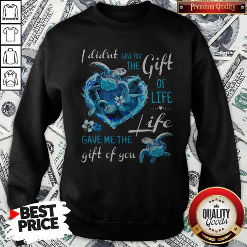 I Didn't Give You The Gift Of Life Turtle Blue Sweatshirt