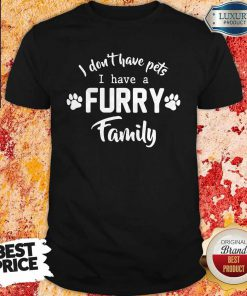 I Don't Have Pets I Have A Furry Family Shirt
