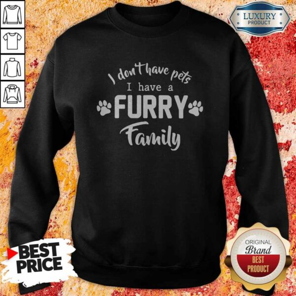 I Don't Have Pets I Have A Furry Family Sweatshirt