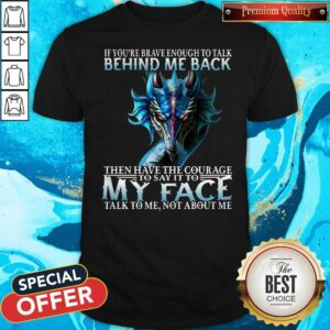 If You're Brave Enough To Talk Behind My Back Then Have The Courage Shirt