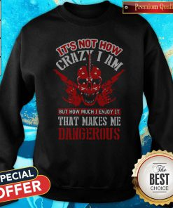 It's Not How Crazy I Am But How Much I Enjoy It That Makes Me Dangerous Sweatshirt