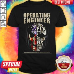 Operating Engineer I Cant Fix Stupid But I Can Fix What Stupid Does Shirt