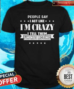 People Say I Act Like I'm Crazy I Tell Them I'm Not Acting Shirt