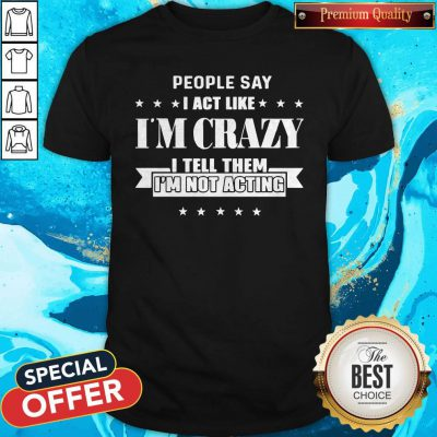 People Say I Act Like I'm Crazy I Tell Them I'm Not Acting Shirt