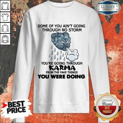 Some Of You Ain't Going Through No Storm You're Going Through Karma From The Fake Things You Were Doing Sweatshirt