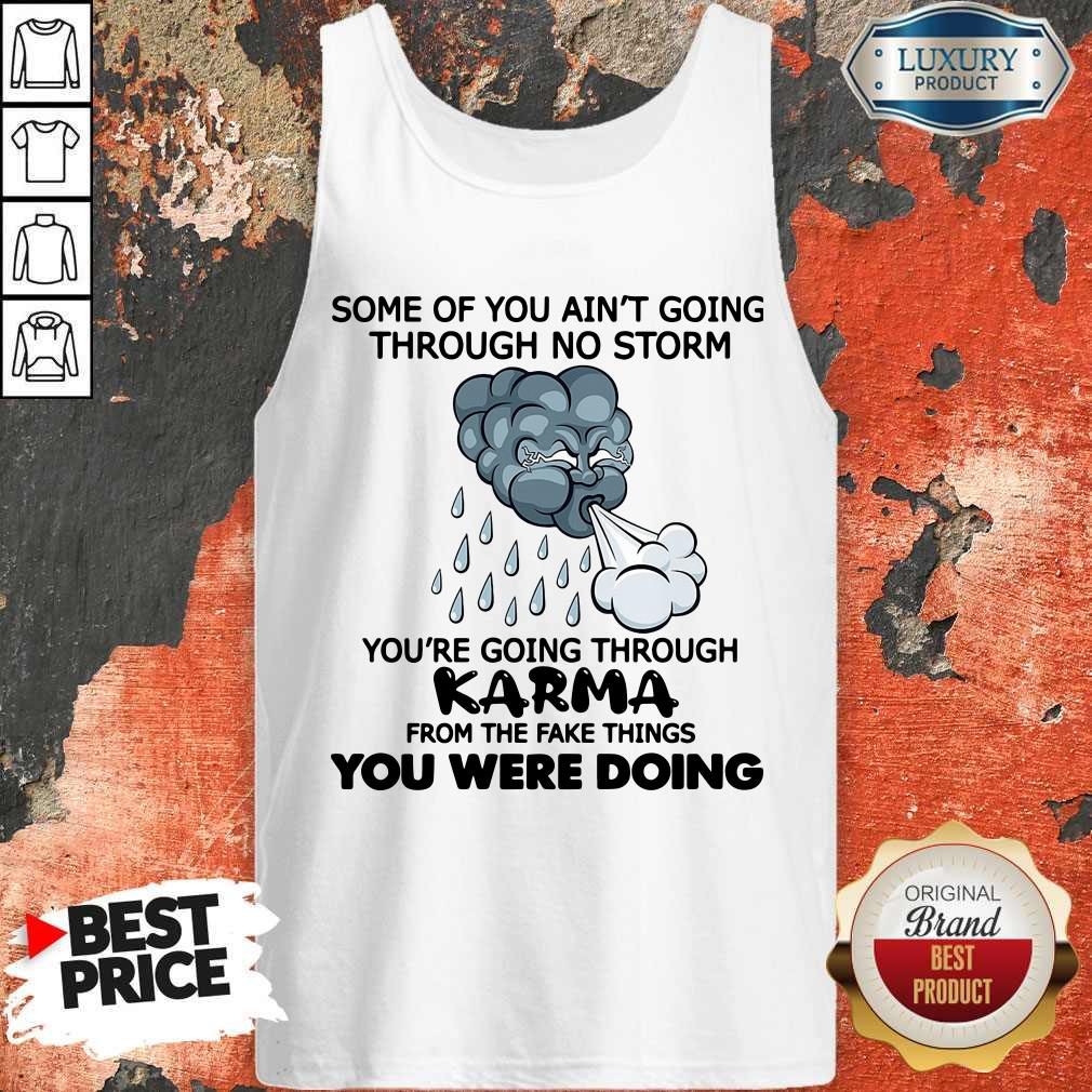 Some Of You Ain't Going Through No Storm You're Going Through Karma From The Fake Things You Were Doing Tank Top