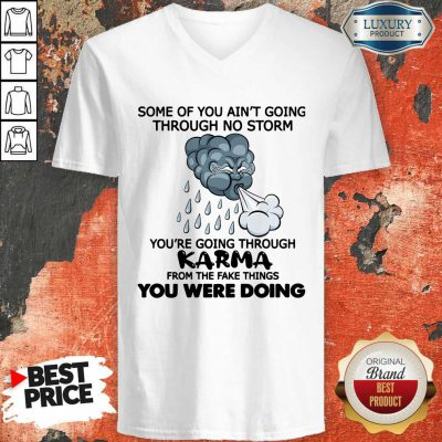 Some Of You Ain't Going Through No Storm You're Going Through Karma From The Fake Things You Were Doing V-neck