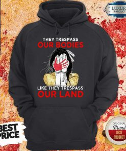 They Trespass Our Bodies Like They Trespass Our Land Hoodie