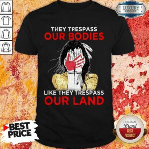 They Trespass Our Bodies Like They Trespass Our Land Shirt