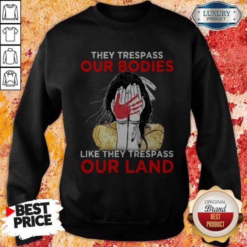 They Trespass Our Bodies Like They Trespass Our Land Sweatshirt