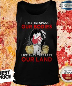 They Trespass Our Bodies Like They Trespass Our Land Tank Top