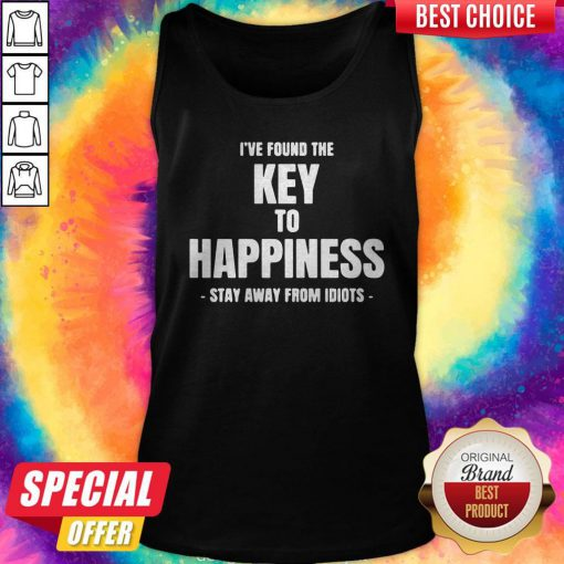 Top I've Found The Key To Happiness Stay Away From Idiots Tank Top