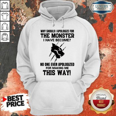 Why Should I Apologize For The Monster I Have Become Hoodie