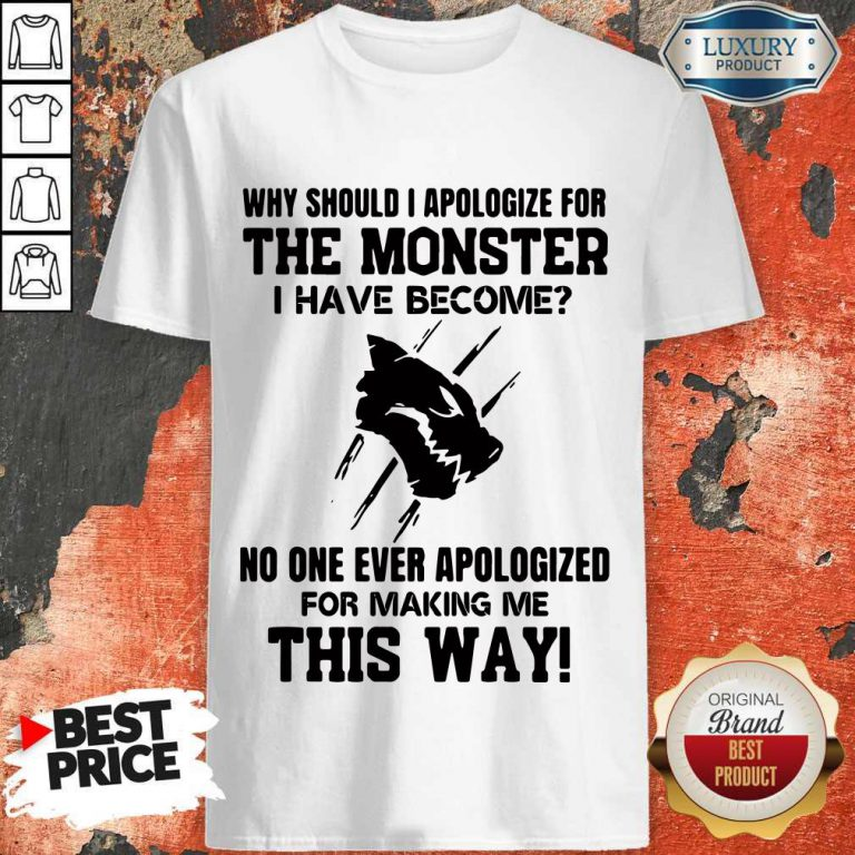 Why Should I Apologize For The Monster I Have Become Shirt