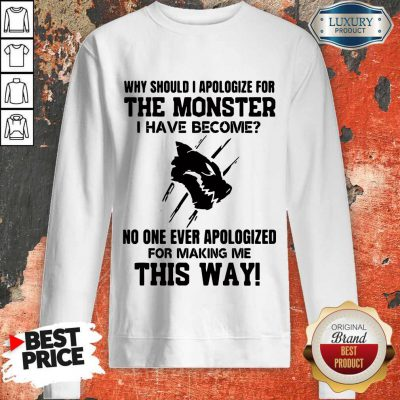 Why Should I Apologize For The Monster I Have Become Sweatshirt