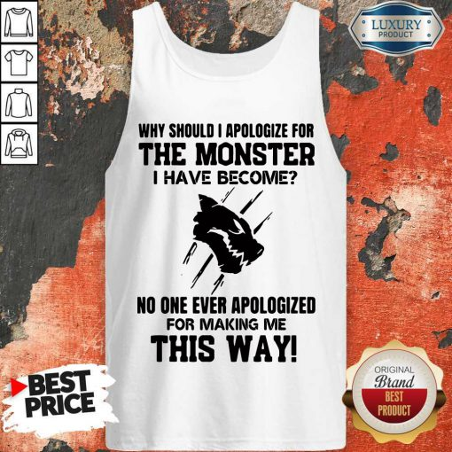 Why Should I Apologize For The Monster I Have Become Tank Top