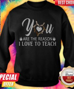 You Are The Reason I Love To Teach Sweatshirt