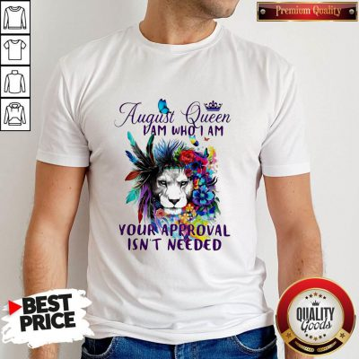 August Queen I Am Who I Am Your Approval Isn't Needed Lion Flower Shirt