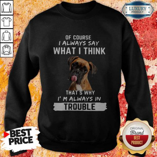 Boxer Of Course I Always Say What I Think Thats Why I'm Always In Trouble Sweatshirt