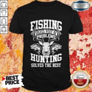 Deer Fishing Solves Most Of My Problems Hunting Solves The Rest Shirt