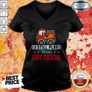 Good I Still Play With Fire Trucks V-neck