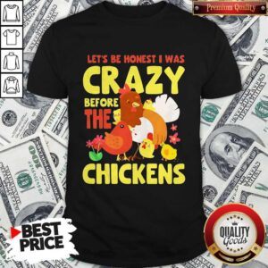 Good Let's Be Honest I Was Crazy Before The Chickens Flower Shirt